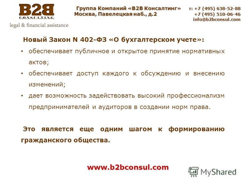 Группа Компаний «B2B Консалтинг» т: +7 (495) 638-52-88 Москва, Павелецкая наб., д.2 +7 (495) 510-06-46 info@b2bconsul.com info@b2bconsul.com www.b2bconsul.com Новый Закон N 402-ФЗ «О бухгалтерском учете»: обеспечивает публичное и открытое принятие но