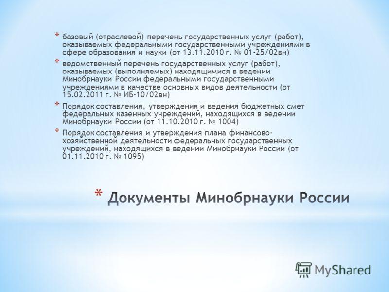 * базовый (отраслевой) перечень государственных услуг (работ), оказываемых федеральными государственными учреждениями в сфере образования и науки (от 13.11.2010 г. 01-25/02вн) * ведомственный перечень государственных услуг (работ), оказываемых (выпол