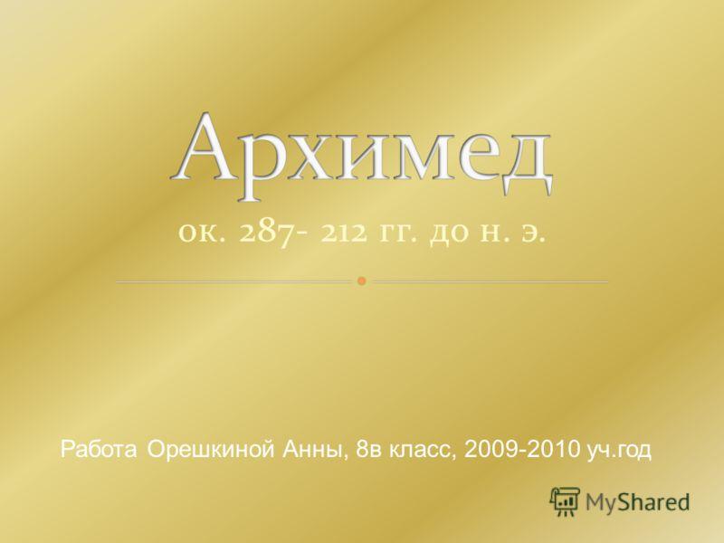 ок. 287- 212 гг. до н. э. Работа Орешкиной Анны, 8в класс, 2009-2010 уч.год
