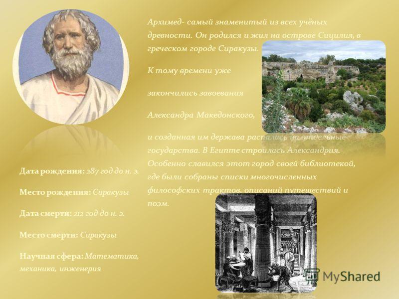Дата рождения: 287 год до н. э. Место рождения: Сиракузы Дата смерти: 212 год до н. э. Место смерти: Сиракузы Научная сфера: Математика, механика, инженерия Архимед- самый знаменитый из всех учёных древности. Он родился и жил на острове Сицилия, в гр