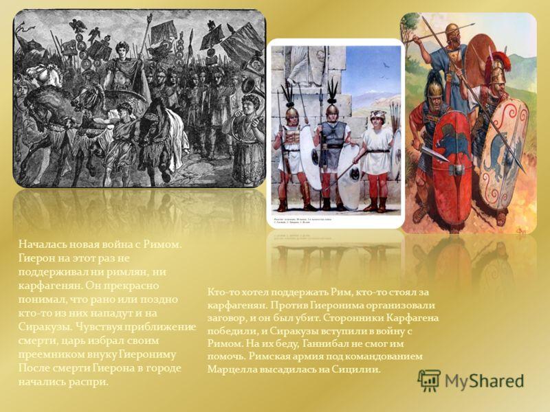 Началась новая война с Римом. Гиерон на этот раз не поддерживал ни римлян, ни карфагенян. Он прекрасно понимал, что рано или поздно кто-то из них нападут и на Сиракузы. Чувствуя приближение смерти, царь избрал своим преемником внуку Гиерониму После с