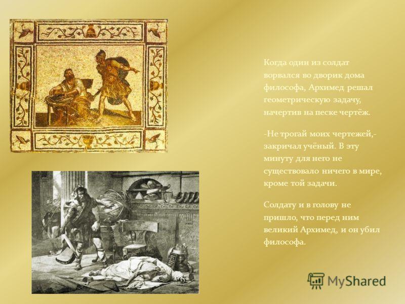 Когда один из солдат ворвался во дворик дома философа, Архимед решал геометрическую задачу, начертив на песке чертёж. -Не трогай моих чертежей,- закричал учёный. В эту минуту для него не существовало ничего в мире, кроме той задачи. Солдату и в голов