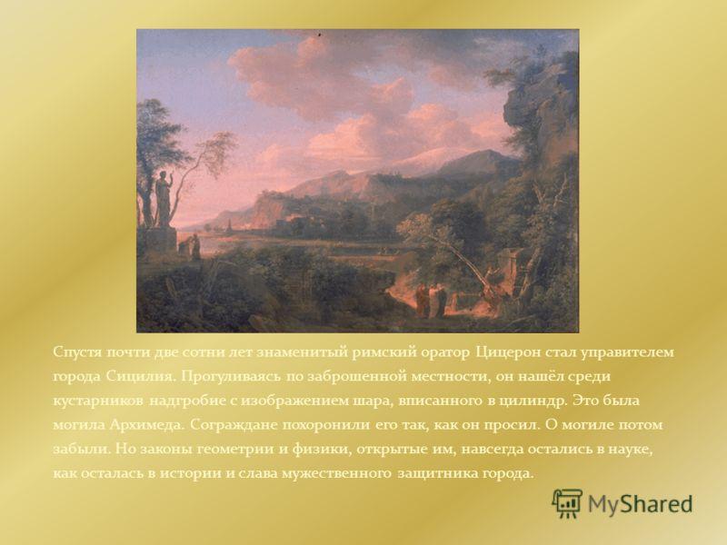 Спустя почти две сотни лет знаменитый римский оратор Цицерон стал управителем города Сицилия. Прогуливаясь по заброшенной местности, он нашёл среди кустарников надгробие с изображением шара, вписанного в цилиндр. Это была могила Архимеда. Сограждане
