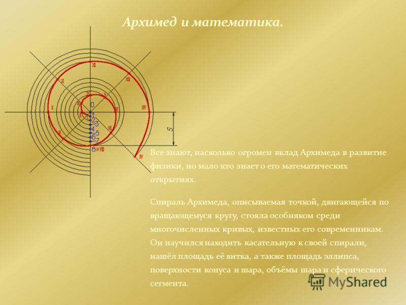 Все знают, насколько огромен вклад Архимеда в развитие физики, но мало кто знает о его математических открытиях. Спираль Архимеда, описываемая точкой, двигающейся по вращающемуся кругу, стояла особняком среди многочисленных кривых, известных его совр