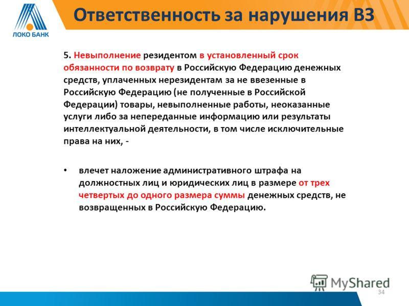 Ответственность за нарушения ВЗ 5. Невыполнение резидентом в установленный срок обязанности по возврату в Российскую Федерацию денежных средств, уплаченных нерезидентам за не ввезенные в Российскую Федерацию (не полученные в Российской Федерации) тов
