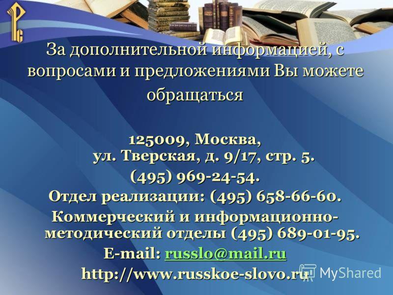 За дополнительной информацией, с вопросами и предложениями Вы можете обращаться 125009, Москва, ул. Тверская, д. 9/17, стр. 5. (495) 969-24-54. Отдел реализации: (495) 658-66-60. Коммерческий и информационно- методический отделы (495) 689-01-95. E-ma