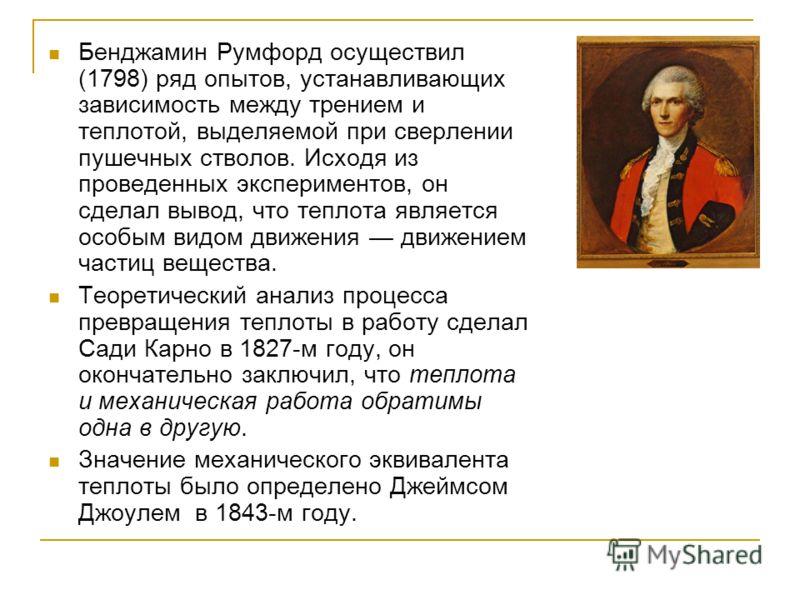 Бенджамин Румфорд осуществил (1798) ряд опытов, устанавливающих зависимость между трением и теплотой, выделяемой при сверлении пушечных стволов. Исходя из проведенных экспериментов, он сделал вывод, что теплота является особым видом движения движение