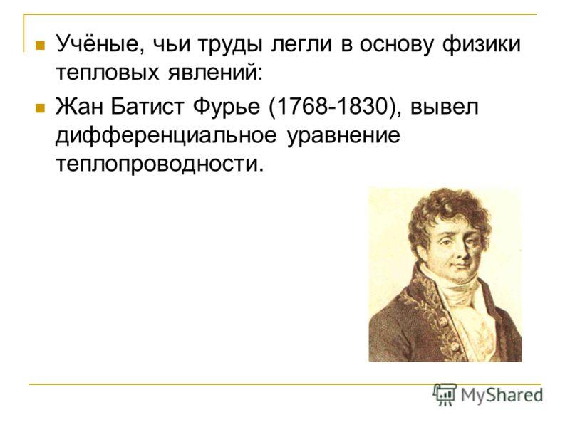 Учёные, чьи труды легли в основу физики тепловых явлений: Жан Батист Фурье (1768-1830), вывел дифференциальное уравнение теплопроводности.
