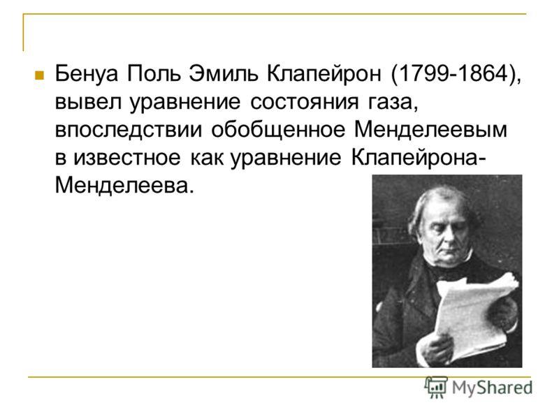 Бенуа Поль Эмиль Клапейрон (1799-1864), вывел уравнение состояния газа, впоследствии обобщенное Менделеевым в известное как уравнение Клапейрона- Менделеева.