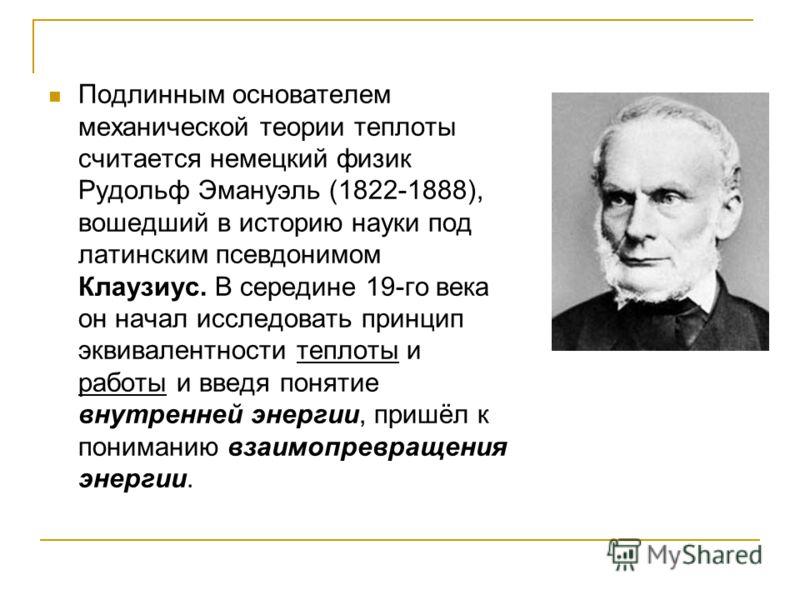 Подлинным основателем механической теории теплоты считается немецкий физик Рудольф Эмануэль (1822-1888), вошедший в историю науки под латинским псевдонимом Клаузиус. В середине 19-го века он начал исследовать принцип эквивалентности теплоты и работы