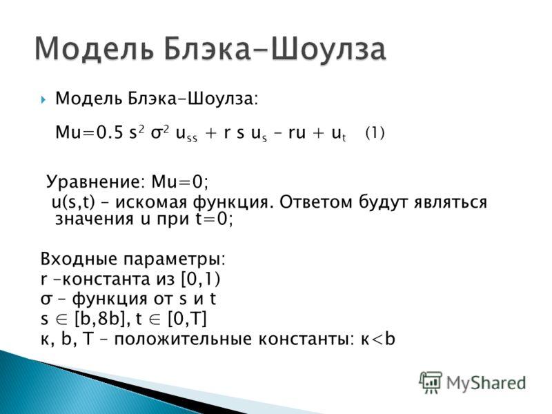 Модель Блэка-Шоулза: Mu=0.5 s 2 σ 2 u ss + r s u s – ru + u t (1) Уравнение: Mu=0; u(s,t) – искомая функция. Ответом будут являться значения u при t=0; Входные параметры: r –константа из [0,1) σ – функция от s и t s [b,8b], t [0,T] к, b, T – положите