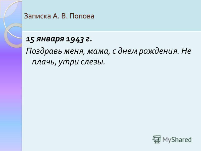 Записка А. В. Попова 15 января 1943 г. Поздравь меня, мама, с днем рождения. Не плачь, утри слезы.