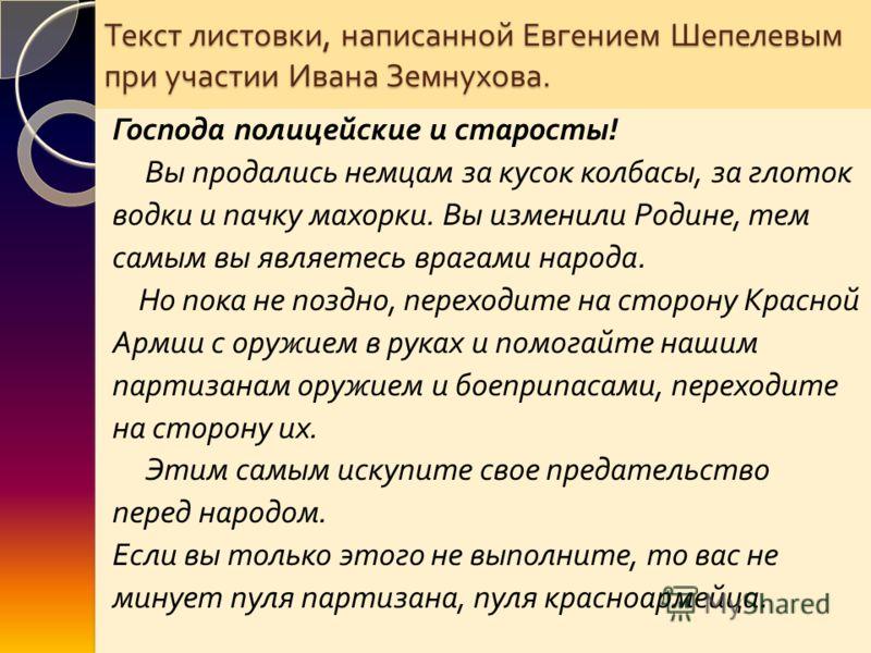 Текст листовки, написанной Евгением Шепелевым при участии Ивана Земнухова. Господа полицейские и старосты ! Вы продались немцам за кусок колбасы, за глоток водки и пачку махорки. Вы изменили Родине, тем самым вы являетесь врагами народа. Но пока не п