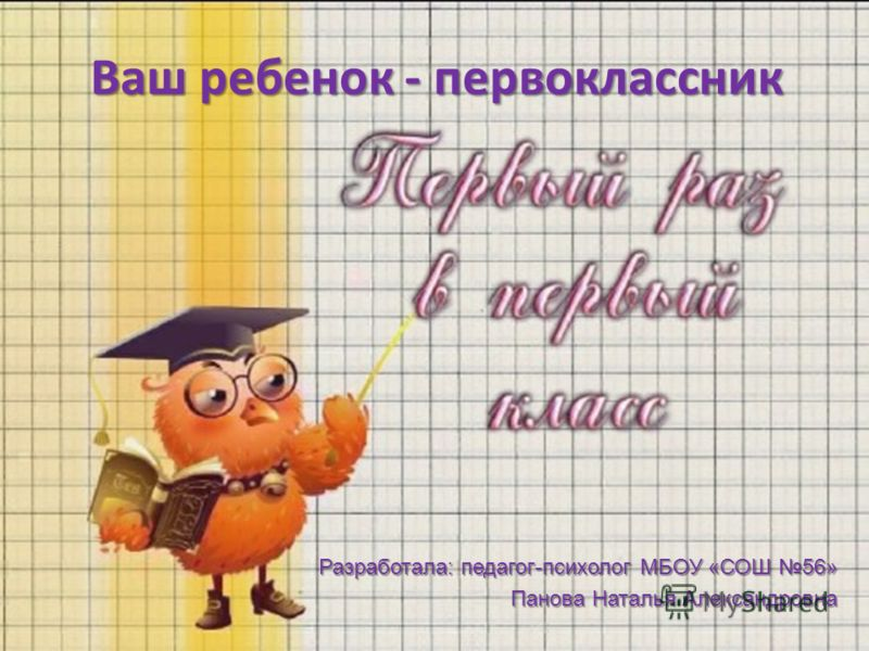 Ваш ребенок - первоклассник Разработала: педагог-психолог МБОУ «СОШ 56» Панова Наталья Александровна