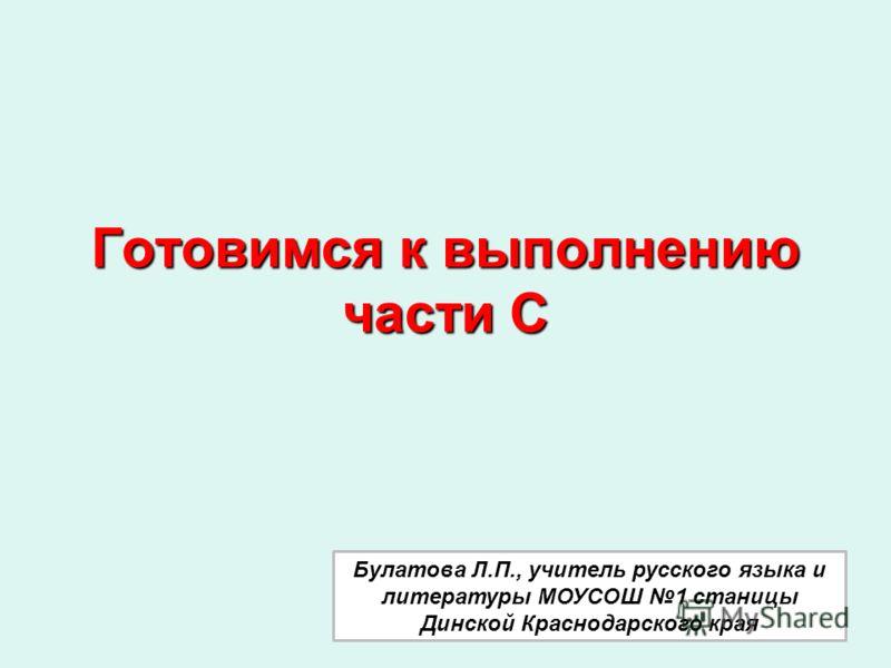 Готовимся к выполнению части С Булатова Л.П., учитель русского языка и литературы МОУСОШ 1 станицы Динской Краснодарского края