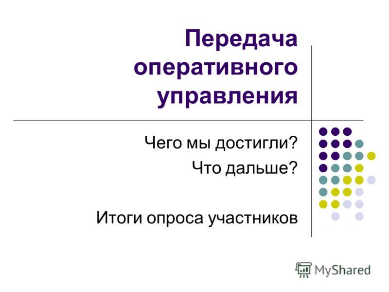 Передача оперативного управления Чего мы достигли? Что дальше? Итоги опроса участников
