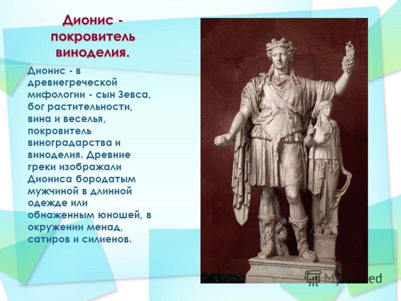 Дионис - покровитель виноделия. Дионис - в древнегреческой мифологии - сын Зевса, бог растительности, вина и веселья, покровитель виноградарства и виноделия. Древние греки изображали Диониса бородатым мужчиной в длинной одежде или обнаженным юношей,