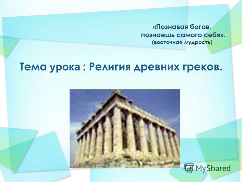 «Познавая богов, познаешь самого себя». (восточная мудрость) Тема урока : Религия древних греков.