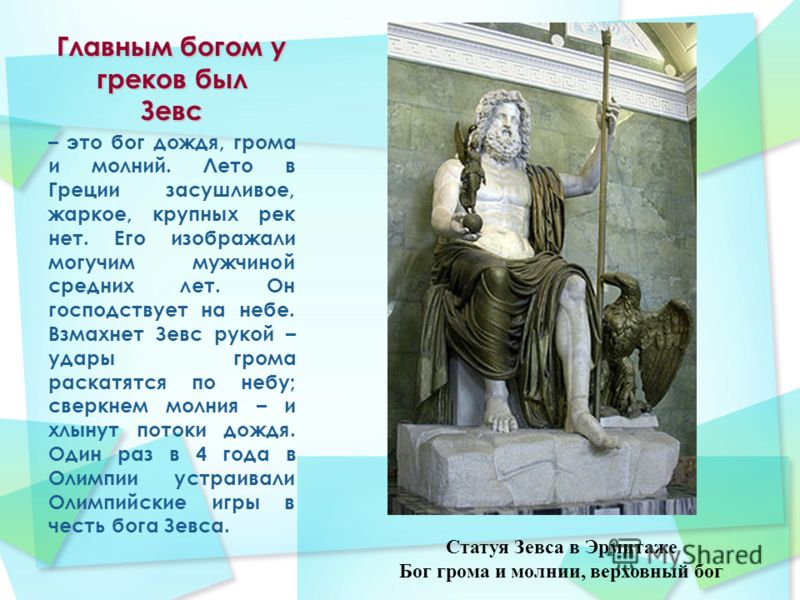 Главным богом у греков был Зевс – это бог дождя, грома и молний. Лето в Греции засушливое, жаркое, крупных рек нет. Его изображали могучим мужчиной средних лет. Он господствует на небе. Взмахнет Зевс рукой – удары грома раскатятся по небу; сверкнем м