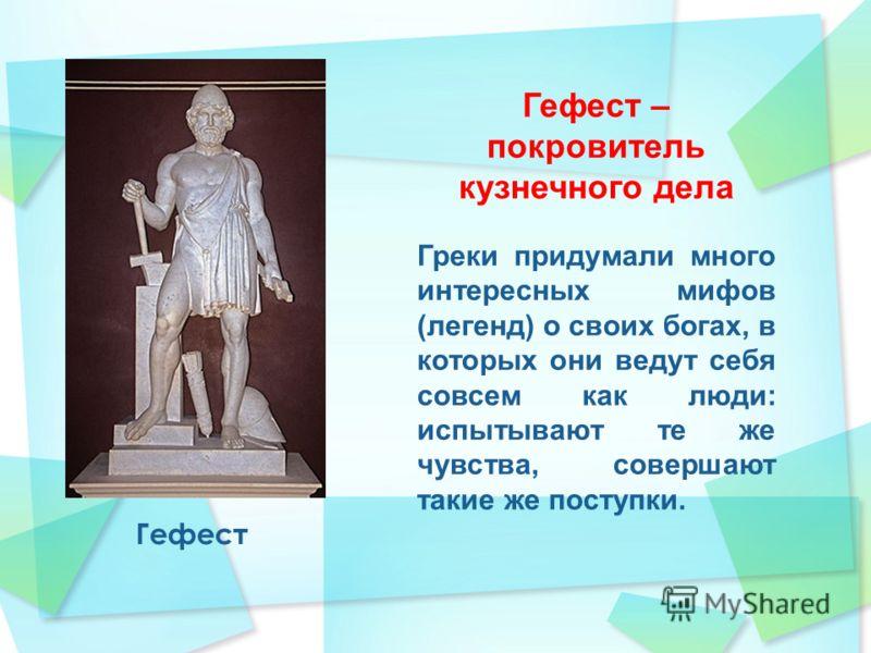 Гефест Гефест – покровитель кузнечного дела Греки придумали много интересных мифов (легенд) о своих богах, в которых они ведут себя совсем как люди: испытывают те же чувства, совершают такие же поступки.