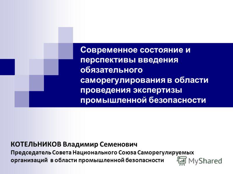 КОТЕЛЬНИКОВ Владимир Семенович Председатель Совета Национального Союза Саморегулируемых организаций в области промышленной безопасности Современное состояние и перспективы введения обязательного саморегулирования в области проведения экспертизы промы