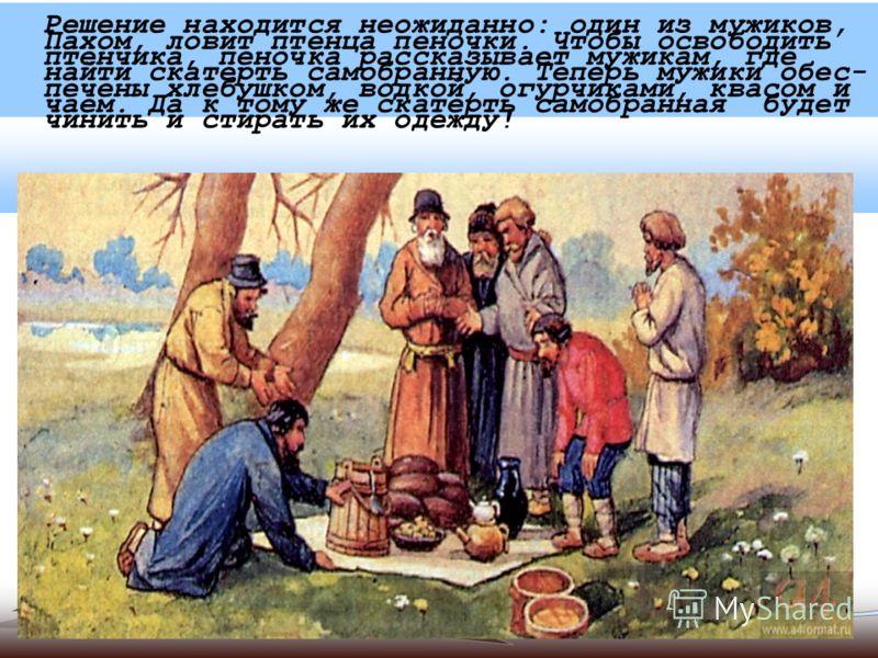 Решение находится неожиданно: один из мужиков, Пахом, ловит птенца пеночки. Чтобы освободить птенчика, пеночка рассказывает мужикам, где найти скатерть самобранную. Теперь мужики обес- печены хлебушком, водкой, огурчиками, квасом и чаем. Да к тому же