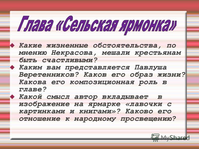 Какие жизненные обстоятельства, по мнению Некрасова, мешали крестьянам быть счастливыми? Каким вам представляется Павлуша Веретенников? Каков его образ жизни? Какова его композиционная роль в главе? Какой смысл автор вкладывает в изображение на ярмар