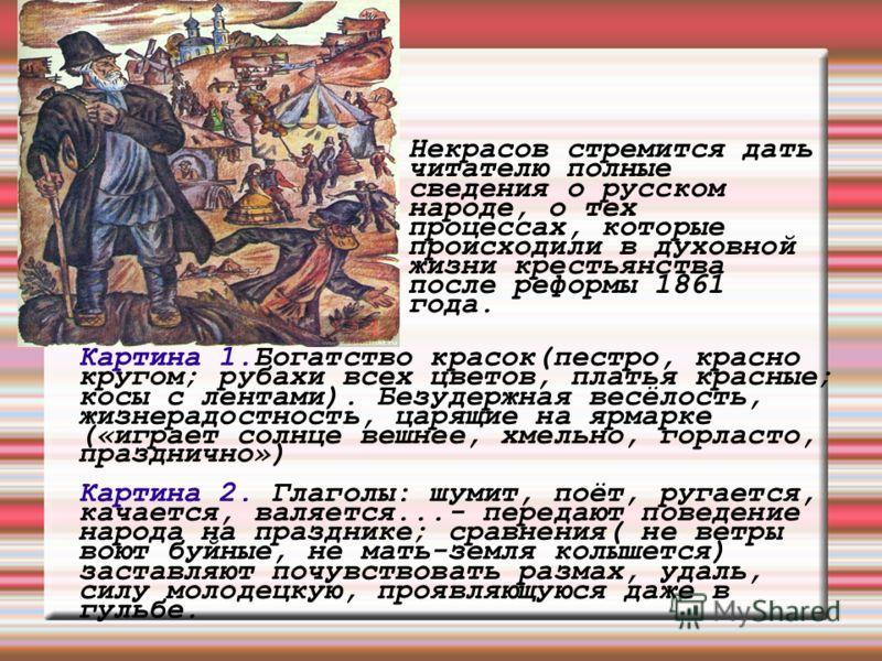 Некрасов стремится дать читателю полные сведения о русском народе, о тех процессах, которые происходили в духовной жизни крестьянства после реформы 1861 года. Картина 1.Богатство красок(пестро, красно кругом; рубахи всех цветов, платья красные; косы