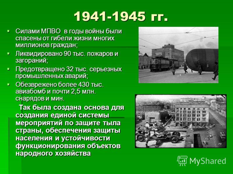 1941-1945 гг. 1941-1945 гг. Силами МПВО в годы войны были спасены от гибели жизни многих миллионов граждан; Силами МПВО в годы войны были спасены от гибели жизни многих миллионов граждан; Ликвидировано 90 тыс. пожаров и загораний; Ликвидировано 90 ты