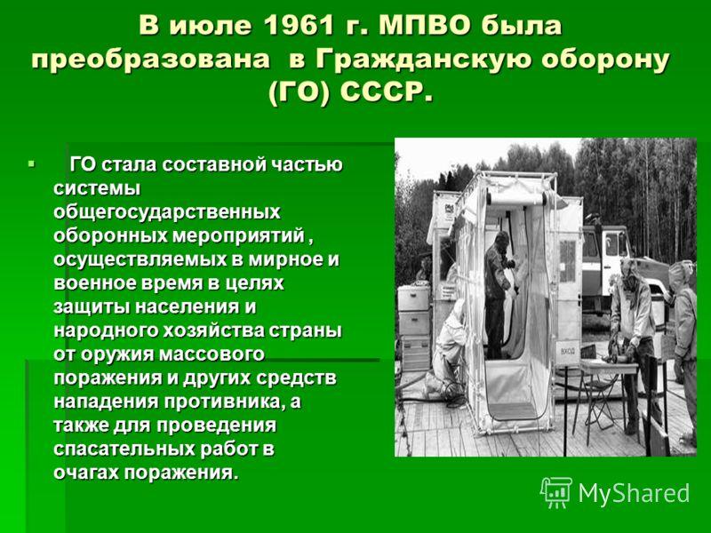 В июле 1961 г. МПВО была преобразована в Гражданскую оборону (ГО) СССР. ГО стала составной частью системы общегосударственных оборонных мероприятий, осуществляемых в мирное и военное время в целях защиты населения и народного хозяйства страны от оруж