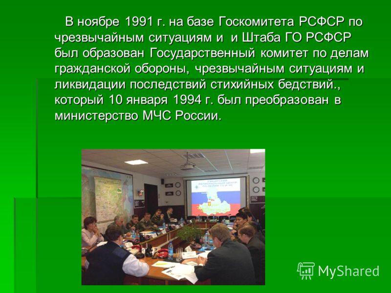 В ноябре 1991 г. на базе Госкомитета РСФСР по чрезвычайным ситуациям и и Штаба ГО РСФСР был образован Государственный комитет по делам гражданской обороны, чрезвычайным ситуациям и ликвидации последствий стихийных бедствий., который 10 января 1994 г.