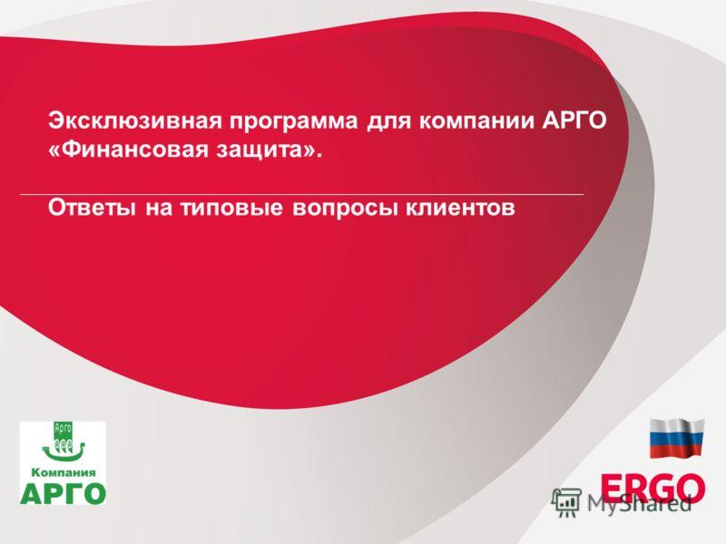 1 ERGO in Russia Strategic Board Session, 07 th of October, 2010, Tallinn / Estonia Эксклюзивная программа для компании АРГО «Финансовая защита». Ответы на типовые вопросы клиентов