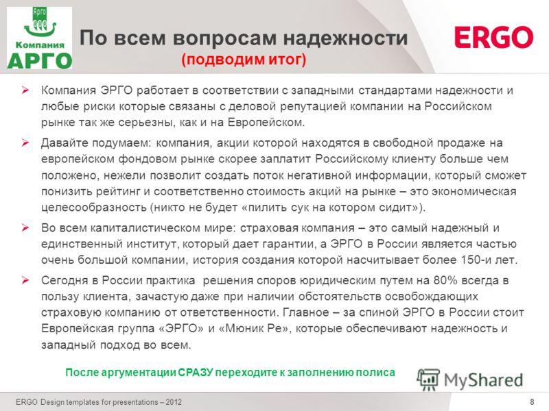 8 По всем вопросам надежности (подводим итог) Компания ЭРГО работает в соответствии с западными стандартами надежности и любые риски которые связаны с деловой репутацией компании на Российском рынке так же серьезны, как и на Европейском. Давайте поду