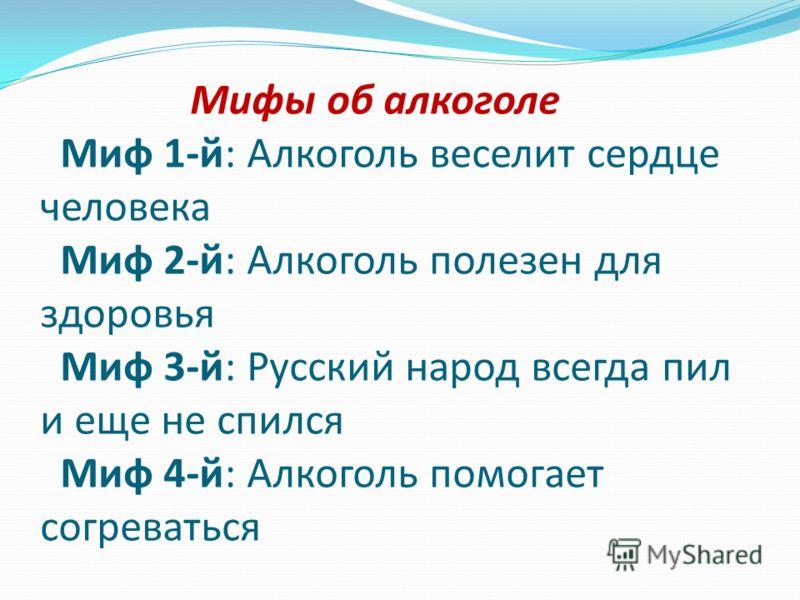 Мифы об алкоголе Миф 1-й: Алкоголь веселит сердце человека Миф 2-й: Алкоголь полезен для здоровья Миф 3-й: Русский народ всегда пил и еще не спился Миф 4-й: Алкоголь помогает согреваться