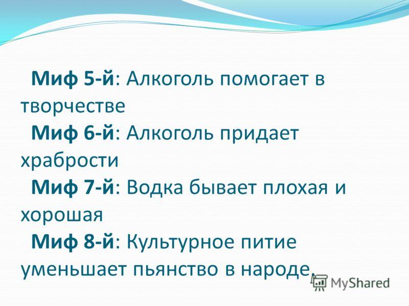 Миф 5-й: Алкоголь помогает в творчестве Миф 6-й: Алкоголь придает храбрости Миф 7-й: Водка бывает плохая и хорошая Миф 8-й: Культурное питие уменьшает пьянство в народе.