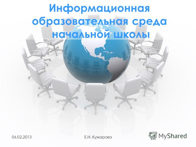 06.02.2013Е.И. Кужарова Информационная образовательная среда начальной школы