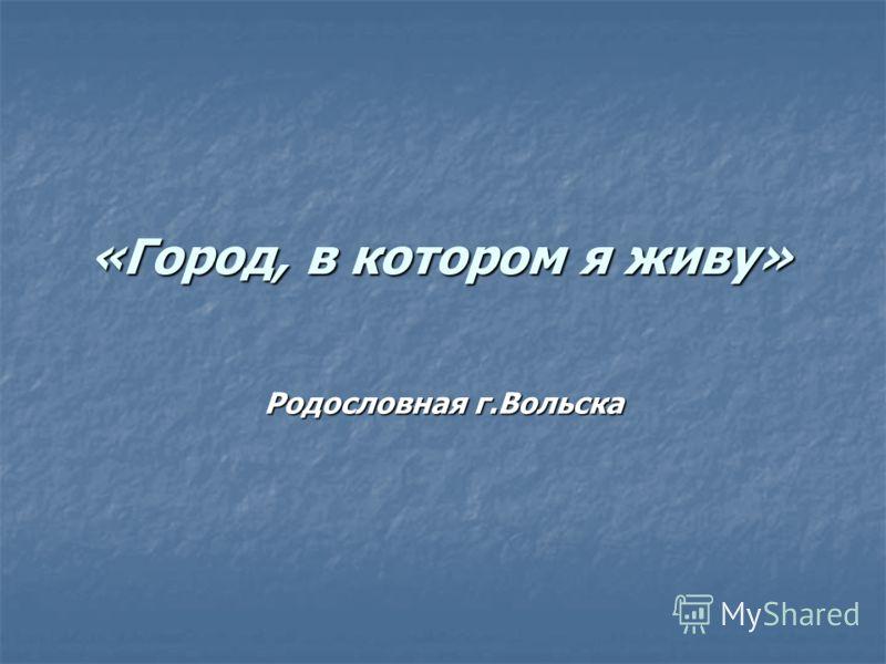 «Город, в котором я живу» Родословная г.Вольска