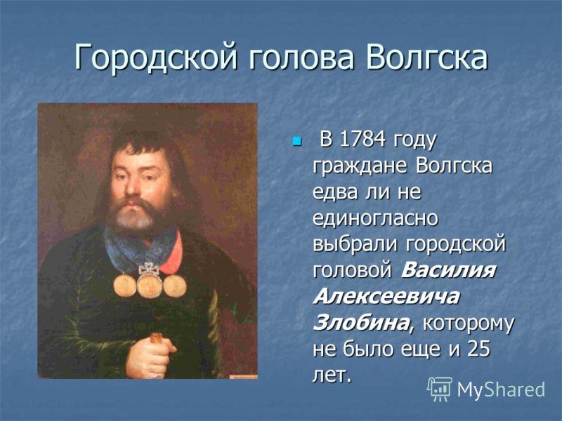Городской голова Волгска В 1784 году граждане Волгска едва ли не единогласно выбрали городской головой Василия Алексеевича Злобина, которому не было еще и 25 лет. В 1784 году граждане Волгска едва ли не единогласно выбрали городской головой Василия А