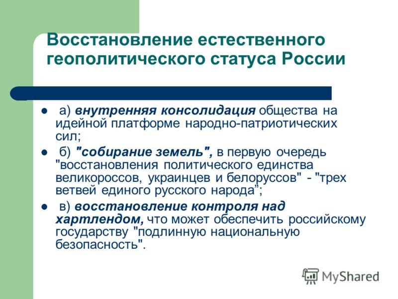 Восстановление естественного геополитического статуса России а) внутренняя консолидация общества на идейной платформе народно-патриотических сил; б)