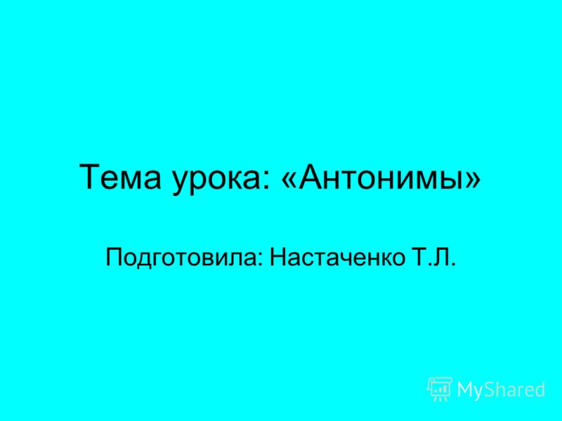 Тема урока: «Антонимы» Подготовила: Настаченко Т.Л.