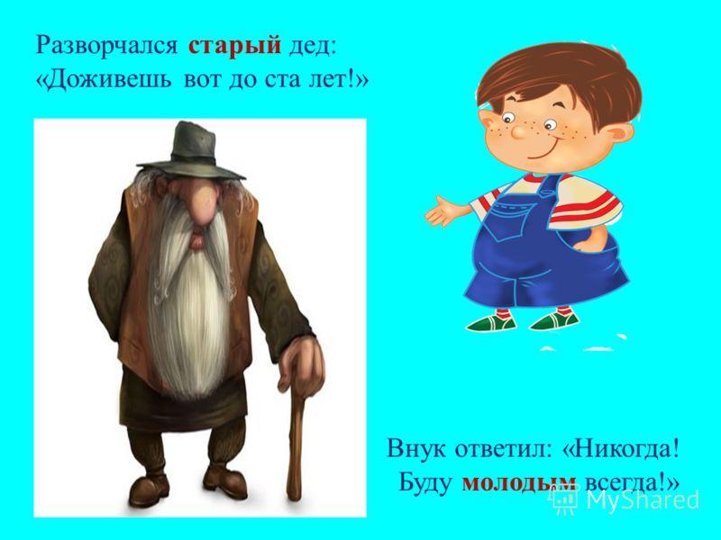 Разворчался старый дед: «Доживешь вот до ста лет!» Внук ответил: «Никогда! Буду молодым всегда!»