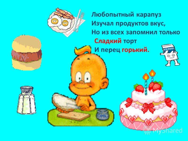Любопытный карапуз Изучал продуктов вкус, Но из всех запомнил только Сладкий торт И перец горький.