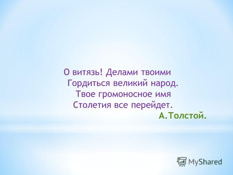 О витязь! Делами твоими Гордиться великий народ. Твое громоносное имя Столетия все перейдет. А.Толстой.