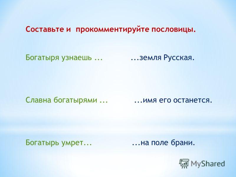 Составьте и прокомментируйте пословицы. Богатыря узнаешь......земля Русская. Славна богатырями......имя его останется. Богатырь умрет......на поле брани.