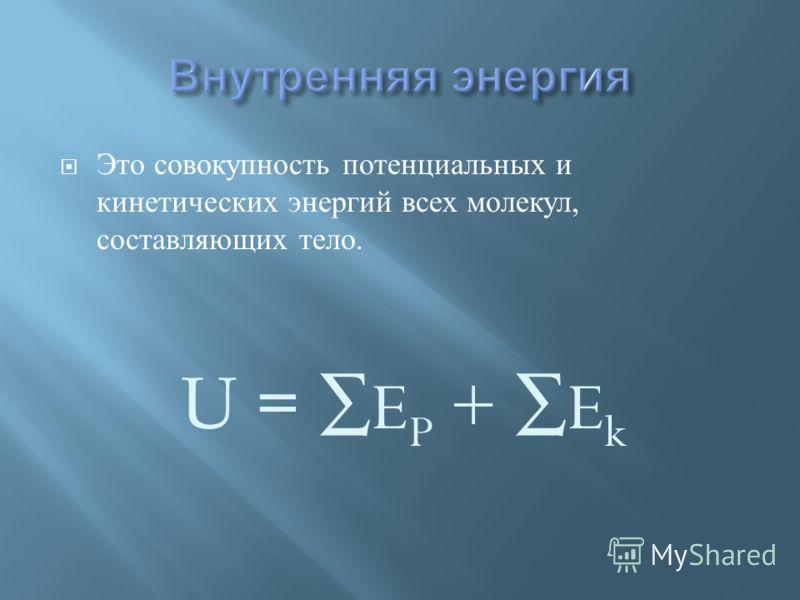 Это совокупность потенциальных и кинетических энергий всех молекул, составляющих тело. U = E P + E k