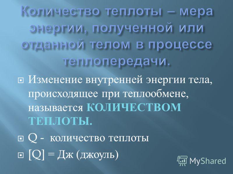 Изменение внутренней энергии тела, происходящее при теплообмене, называется КОЛИЧЕСТВОМ ТЕПЛОТЫ. Q - количество теплоты [Q] = Дж ( джоуль )