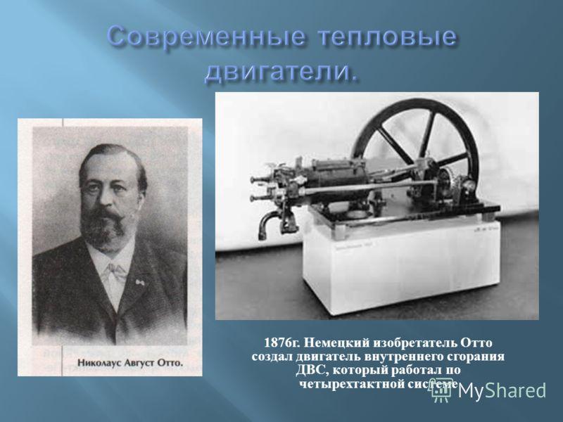 1876 г. Немецкий изобретатель Отто создал двигатель внутреннего сгорания ДВС, который работал по четырехтактной системе