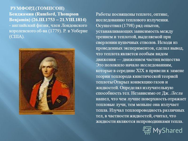 РУМФОРД ( ТОМПСОН ) Бенджамин (Rumford, Thompson Benjamin) (26.III.1753 – 21.VIII.1814) - английский физик, член Лондонского королевского об - ва (1779). Р. в Уоберне ( США ). Работы посвящены теплоте, оптике, исследованию теплового излучения. Осущес