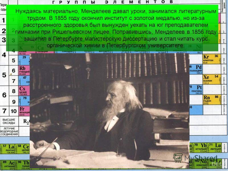 Нуждаясь материально, Менделеев давал уроки, занимался литературным трудом. В 1855 году окончил институт с золотой медалью, но из-за расстроенного здоровья был вынужден уехать на юг преподавателем гимназии при Ришельевском лицее. Поправившись, Мендел