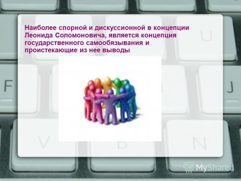Наиболее спорной и дискуссионной в концепции Леонида Соломоновича, является концепция государственного самообязывания и проистекающие из нее выводы.